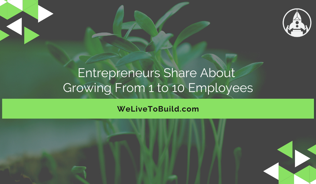 Entrepreneurs Share About Growing From 1 to 10 Employees
